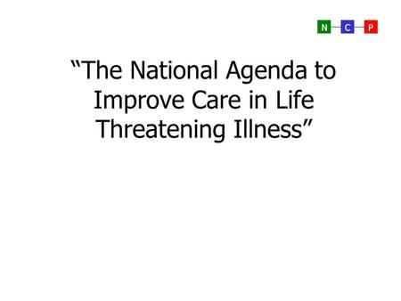 """The National Agenda to Improve Care in Life Threatening Illness"""