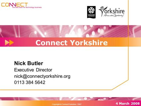 Rel 01/1 December 2006 29 th November 2006 4 March 2008 Copyright  Connect Yorkshire 2007 Connect Yorkshire Nick Butler Executive Director
