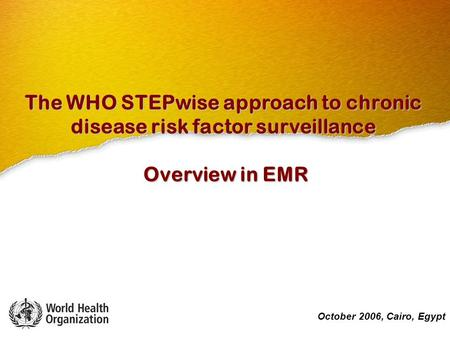 October 2006, Cairo, Egypt The WHO STEPwise approach to chronic disease risk factor surveillance Overview in EMR October 2006, Cairo, Egypt.