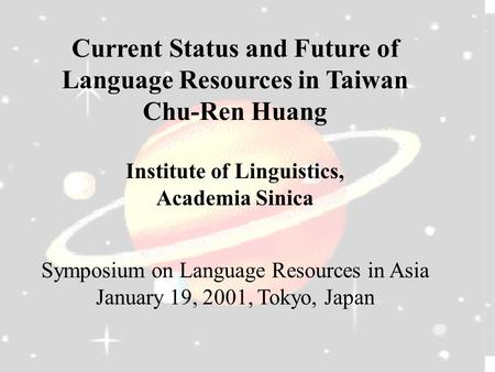 Current Status and Future of Language Resources in Taiwan Chu-Ren Huang Institute of Linguistics, Academia Sinica Symposium on Language Resources in Asia.