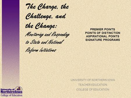 PREMIER POINTS POINTS OF DISTINCTION ASPIRATIONAL POINTS SIGNATURE PROGRAMS UNIVERSITY OF NORTHERN IOWA TEACHER EDUCATION COLLEGE OF EDUCATION The Charge,
