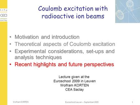 Wolfram KORTEN 1 Euroschool Leuven – Septemberi 2009 Coulomb excitation with radioactive ion beams Motivation and introductionMotivation and introduction.