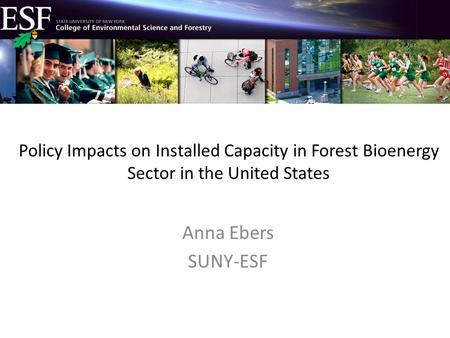 Policy Impacts on Installed Capacity in Forest Bioenergy Sector in the United States Anna Ebers SUNY-ESF.