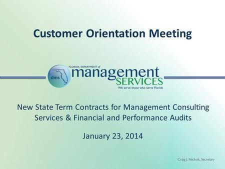 Craig J. Nichols, Secretary Customer Orientation Meeting New State Term Contracts for Management Consulting Services & Financial and Performance Audits.