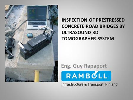 INSPECTION OF PRESTRESSED CONCRETE ROAD BRIDGES BY ULTRASOUND 3D TOMOGRAPHER SYSTEM Eng. Guy Rapaport Infrastructure & Transport, Finland.