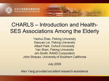 CHARLS – Introduction and Health- SES Associations Among the Elderly Yaohui Zhao, Peking University Xiaoyan Lei, Peking University Albert Park, Oxford.