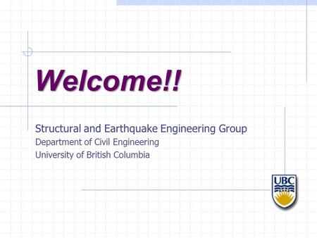 Welcome!! Structural and Earthquake Engineering Group Department of Civil Engineering University of British Columbia.