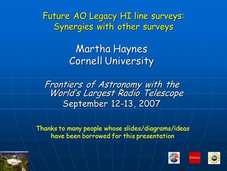 Future AO Legacy HI line surveys: Synergies with other surveys Martha Haynes Cornell University Frontiers of Astronomy with the World's Largest Radio Telescope.