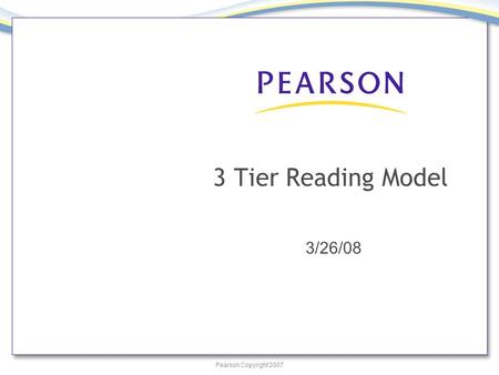 Pearson Copyright 2007 3 Tier Reading Model 3/26/08.