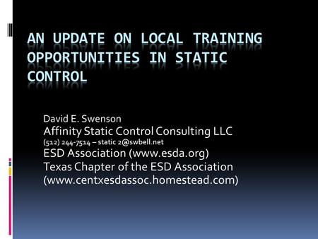 David E. Swenson Affinity Static Control Consulting LLC (512) 244-7514 – static ESD Association (www.esda.org) Texas Chapter of the ESD Association.