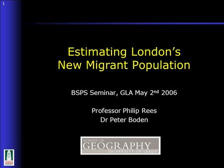1 1 BSPS Seminar, GLA May 2 nd 2006 Professor Philip Rees Dr Peter Boden Estimating London's New Migrant Population.