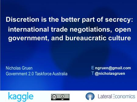 9/09/20151 Discretion is the better part of secrecy: international trade negotiations, open government, and bureaucratic culture Nicholas Gruen Government.