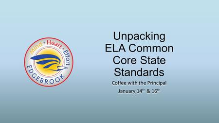 Unpacking ELA Common Core State Standards Coffee with the Principal January 14 th & 16 th Coffee with the Principal January 14 th & 16 th.