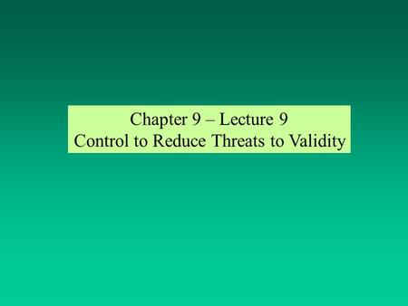 Chapter 9 – Lecture 9 Control to Reduce Threats to Validity.