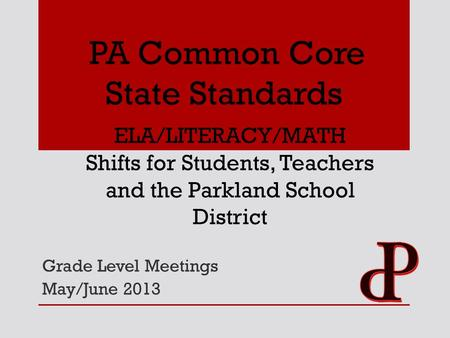 Grade Level Meetings May/June 2013 PA Common Core State Standards ELA/LITERACY/MATH Shifts for Students, Teachers and the Parkland School District.