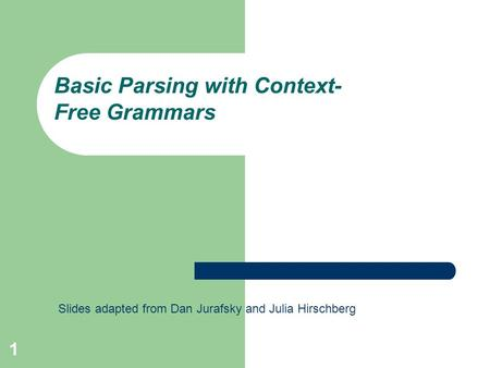 1 Basic Parsing with Context- Free Grammars Slides adapted from Dan Jurafsky and Julia Hirschberg.