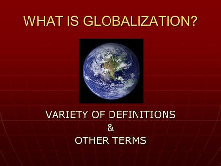 WHAT IS GLOBALIZATION? VARIETY OF DEFINITIONS & OTHER TERMS.