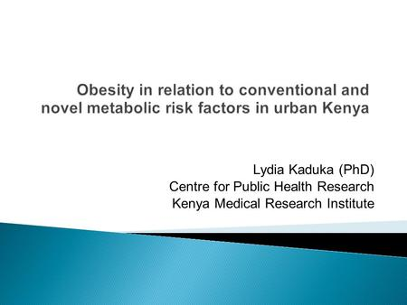 Lydia Kaduka (PhD) Centre for Public Health Research Kenya Medical Research Institute.