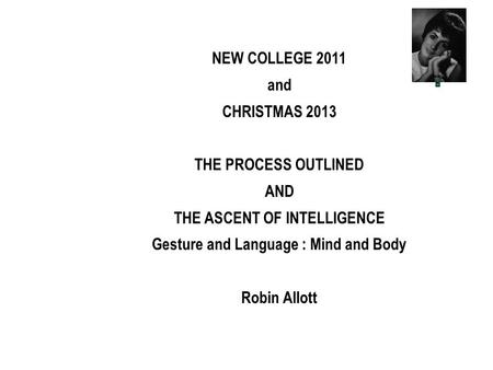 NEW COLLEGE 2011 and CHRISTMAS 2013 THE PROCESS OUTLINED AND THE ASCENT OF INTELLIGENCE Gesture and Language : Mind and Body Robin Allott.