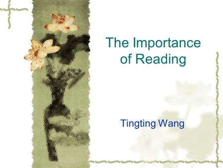 The Importance of Reading Tingting Wang. Why is Reading important?  Reading is like providing the mind with nourishment. Knowledge is the food for the.