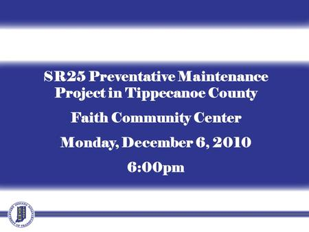 SR25 Preventative Maintenance Project in Tippecanoe County Faith Community Center Monday, December 6, 2010 6:00pm.