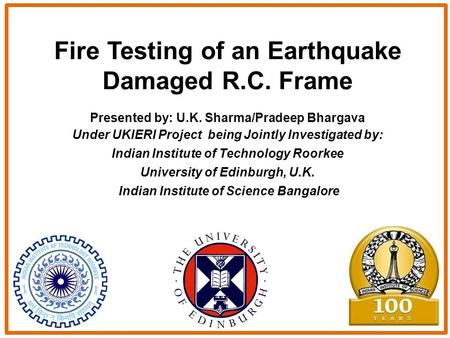 Fire Testing of an Earthquake Damaged R.C. Frame Presented by: U.K. Sharma/Pradeep Bhargava Under UKIERI Project being Jointly Investigated by: Indian.