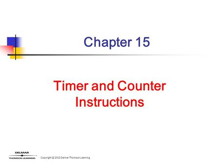Copyright © 2002 Delmar Thomson Learning Chapter 15 Timer and Counter Instructions.