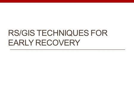 RS/GIS TECHNIQUES FOR EARLY RECOVERY. Early Recovery By definition early recovery means: to take decisions and actions after a disaster with a view to.