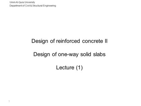 Umm Al-Qura University Department of Civil & Structural Engineering 1 Design of reinforced concrete II Design of one-way solid slabs Lecture (1)