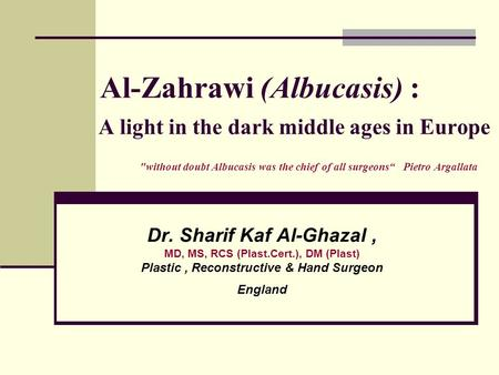 "Al-Zahrawi (Albucasis) : A light in the dark middle ages in Europe without doubt Albucasis was the chief of all surgeons"" Pietro Argallata Dr. Sharif."