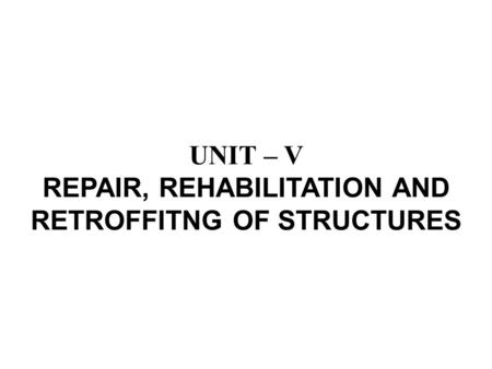 UNIT – V REPAIR, REHABILITATION AND RETROFFITNG OF STRUCTURES.