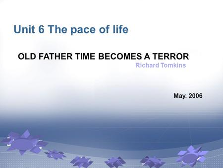 Unit 6 The pace of life May. 2006 OLD FATHER TIME BECOMES A TERROR Richard Tomkins.
