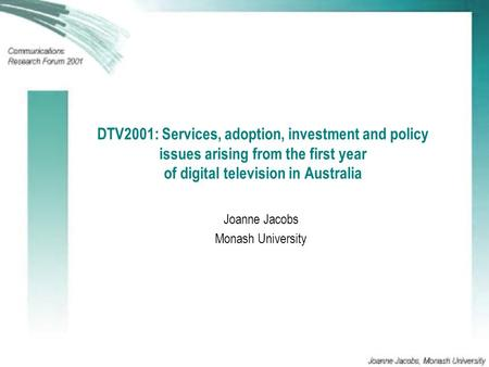 DTV2001: Services, adoption, investment and policy issues arising from the first year of digital television in Australia Joanne Jacobs Monash University.