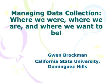 Managing Data Collection: Where we were, where we are, and where we want to be! Gwen Brockman California State University, Dominguez Hills.