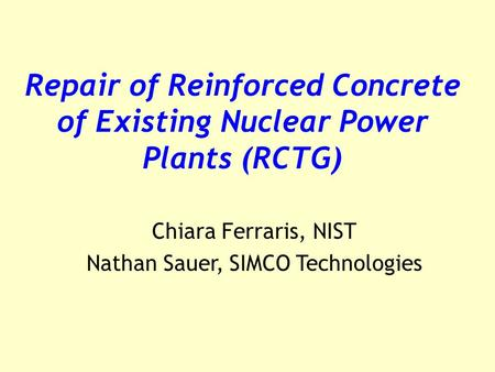 Repair of Reinforced Concrete of Existing Nuclear Power Plants (RCTG) Chiara Ferraris, NIST Nathan Sauer, SIMCO Technologies.