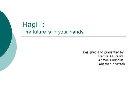 HagIT: The future is in your hands Designed and presented by: Hamza Khurshid Ahmad Ghunaim Ghassan Knayzeh.