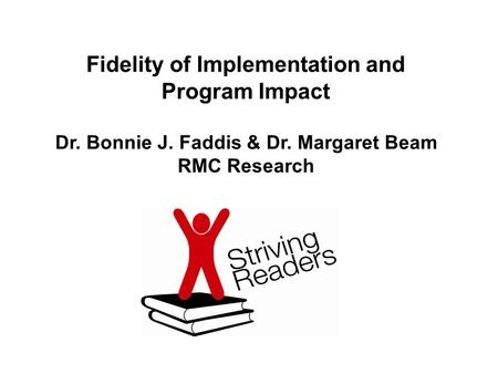 Dr. Bonnie J. Faddis & Dr. Margaret Beam RMC Research Fidelity of Implementation and Program Impact.