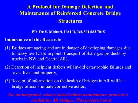 A Protocol for Damage Detection and Maintenance of Reinforced Concrete Bridge Structures PI: Dr. S. Midturi, UALR, Tel. 501 683 7015 Importance of this.