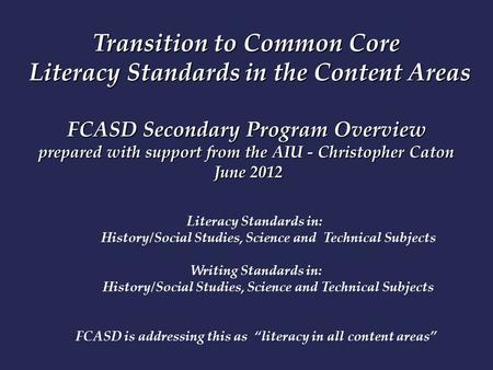 Transition to Common Core Literacy Standards in the Content Areas FCASD Secondary Program Overview prepared with support from the AIU - Christopher Caton.