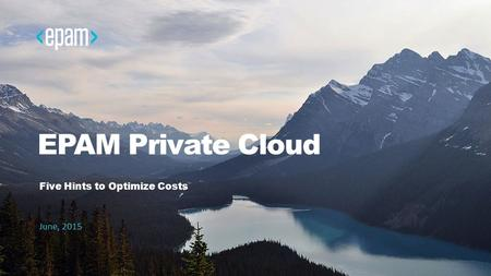 EPAM Private Cloud Five Hints to Optimize Costs June, 2015.