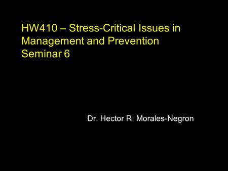 HW410 – Stress-Critical Issues in Management and Prevention Seminar 6 Dr. Hector R. Morales-Negron.