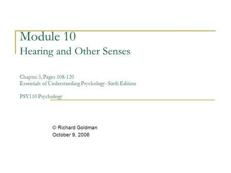 Module 10 Hearing and Other Senses Chapter 3, Pages 108-120 Essentials of Understanding Psychology- Sixth Edition PSY110 Psychology © Richard Goldman.