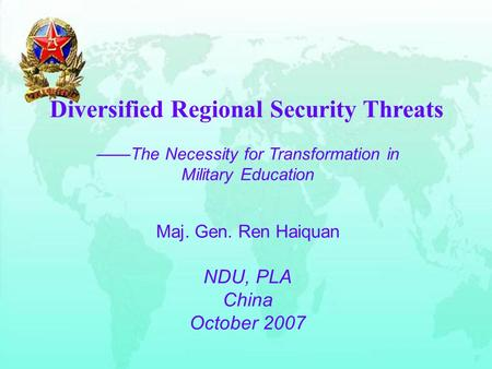 Diversified Regional Security Threats ——The Necessity for Transformation in Military Education Maj. Gen. Ren Haiquan NDU, PLA China October 2007.