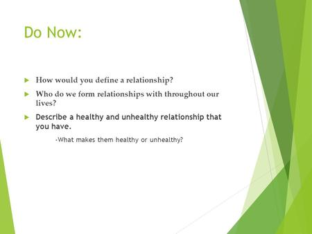 Do Now:  How would you define a relationship?  Who do we form relationships with throughout our lives?  Describe a healthy and unhealthy relationship.