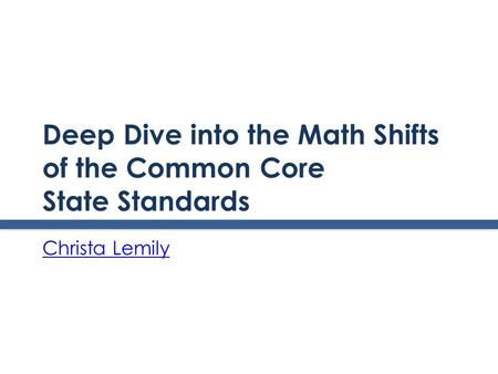 Deep Dive into the Math Shifts of the Common Core State Standards Christa Lemily.