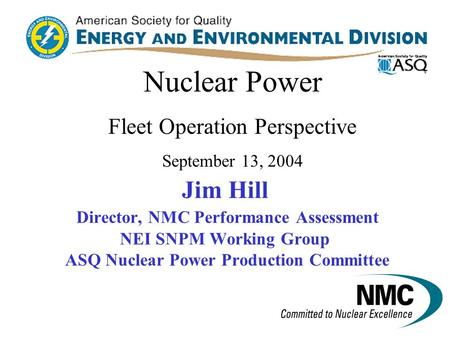 Jim Hill Director, NMC Performance Assessment NEI SNPM Working Group ASQ Nuclear Power Production Committee Nuclear Power Fleet Operation Perspective.