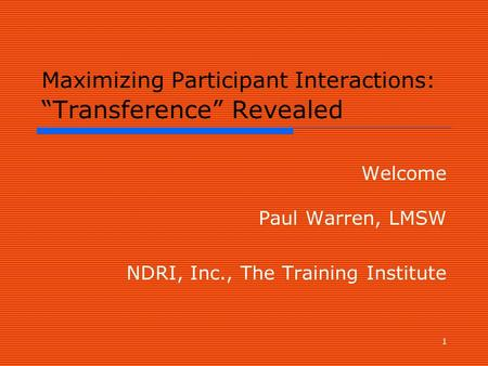 "1 Maximizing Participant Interactions: ""Transference"" Revealed Welcome Paul Warren, LMSW NDRI, Inc., The Training Institute."