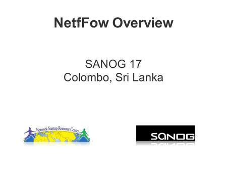 NetfFow Overview SANOG 17 Colombo, Sri Lanka. Agenda Netflow –What it is and how it works –Uses and Applications Vendor Configurations/ Implementation.