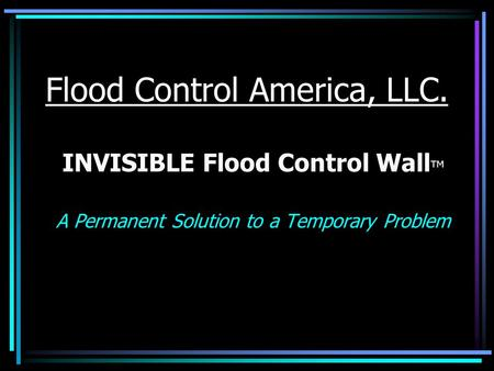 Flood Control America, LLC. INVISIBLE Flood Control Wall TM A Permanent Solution to a Temporary Problem.