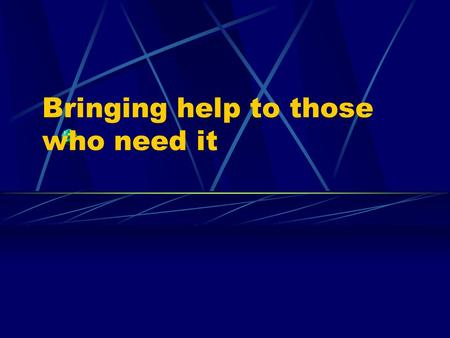 Bringing help to those who need it People who need help Do these people need help? What can we do for them?